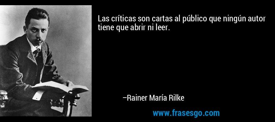 Las críticas son cartas al público que ningún autor tiene que abrir ni leer. – Rainer María Rilke