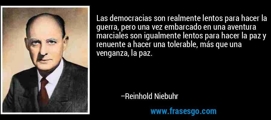 Las democracias son realmente lentos para hacer la guerra, pero una vez embarcado en una aventura marciales son igualmente lentos para hacer la paz y renuente a hacer una tolerable, más que una venganza, la paz. – Reinhold Niebuhr