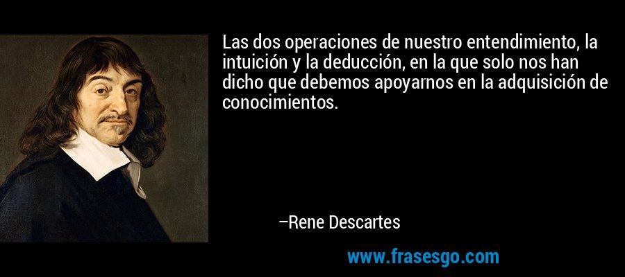 Las dos operaciones de nuestro entendimiento, la intuición y la deducción, en la que solo nos han dicho que debemos apoyarnos en la adquisición de conocimientos. – Rene Descartes