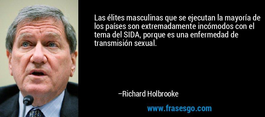 Las élites masculinas que se ejecutan la mayoría de los países son extremadamente incómodos con el tema del SIDA, porque es una enfermedad de transmisión sexual. – Richard Holbrooke