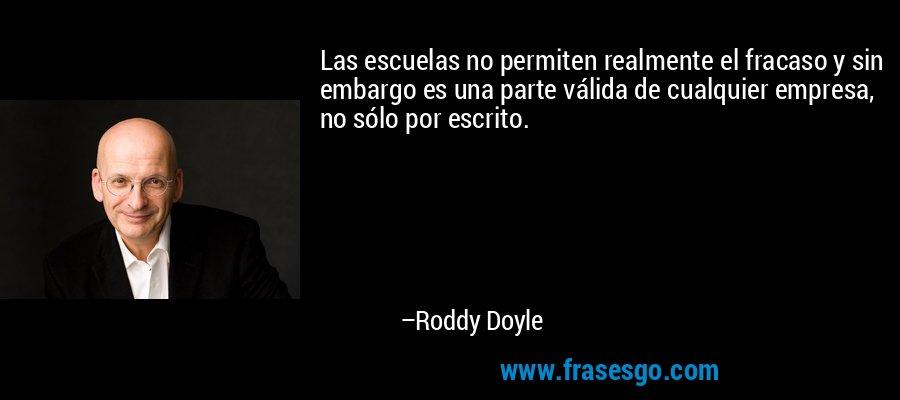 Las escuelas no permiten realmente el fracaso y sin embargo es una parte válida de cualquier empresa, no sólo por escrito. – Roddy Doyle