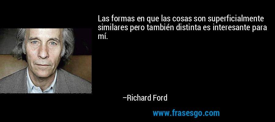 Las formas en que las cosas son superficialmente similares pero también distinta es interesante para mí. – Richard Ford