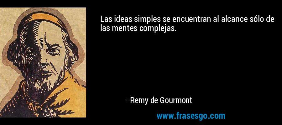 Las ideas simples se encuentran al alcance sólo de las mentes complejas. – Remy de Gourmont