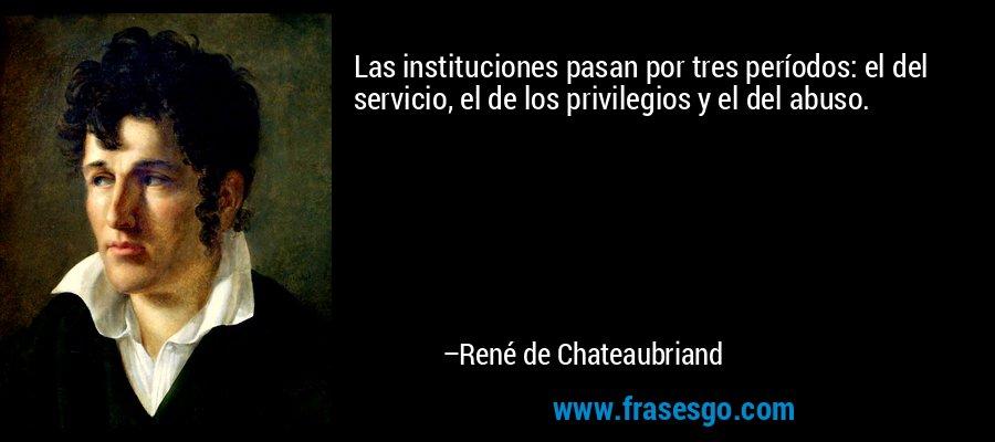Las instituciones pasan por tres períodos: el del servicio, el de los privilegios y el del abuso. – René de Chateaubriand