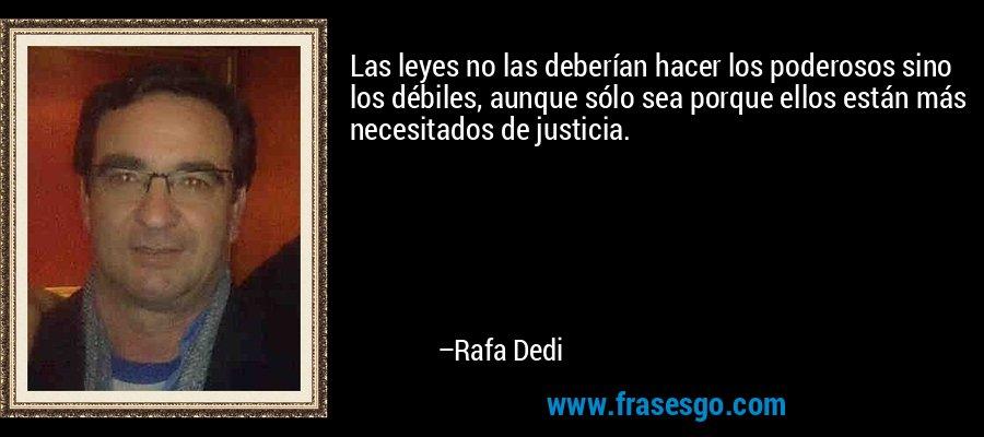 Las leyes no las deberían hacer los poderosos sino los débiles, aunque sólo sea porque ellos están más necesitados de justicia. – Rafa Dedi