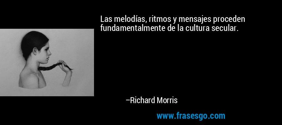 Las melodías, ritmos y mensajes proceden fundamentalmente de la cultura secular. – Richard Morris