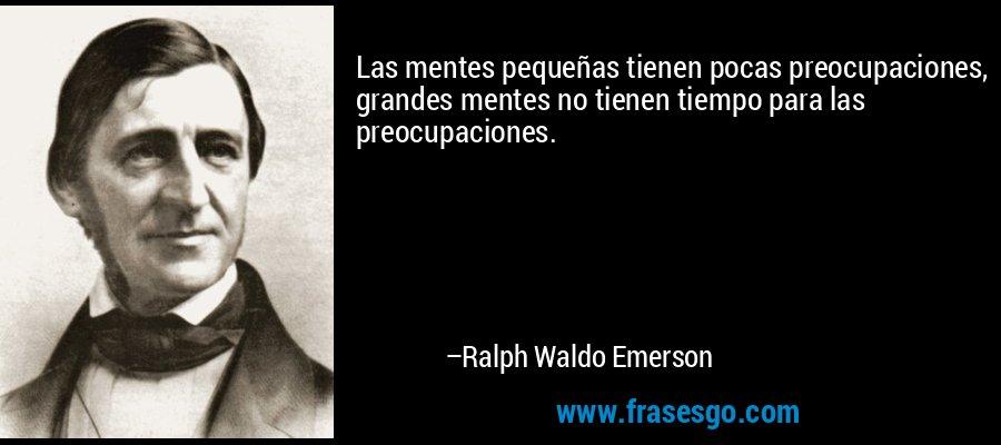 Las mentes pequeñas tienen pocas preocupaciones, grandes mentes no tienen tiempo para las preocupaciones. – Ralph Waldo Emerson