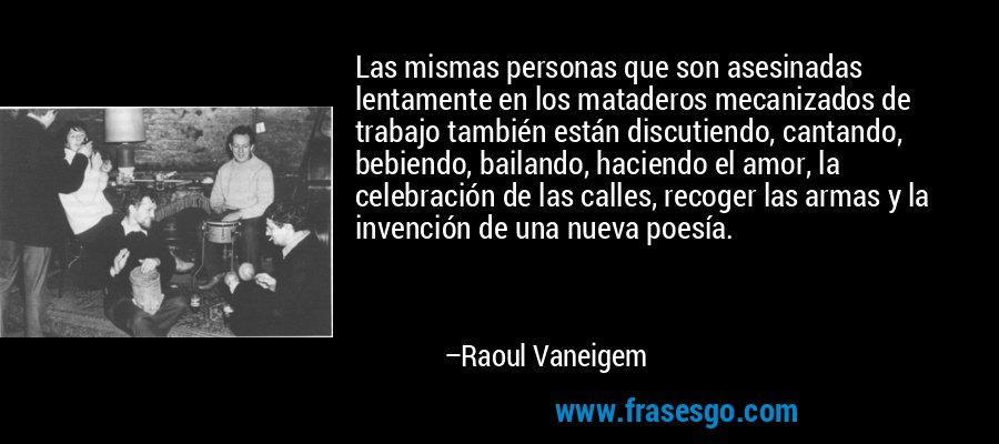 Las mismas personas que son asesinadas lentamente en los mataderos mecanizados de trabajo también están discutiendo, cantando, bebiendo, bailando, haciendo el amor, la celebración de las calles, recoger las armas y la invención de una nueva poesía. – Raoul Vaneigem