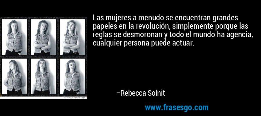 Las mujeres a menudo se encuentran grandes papeles en la revolución, simplemente porque las reglas se desmoronan y todo el mundo ha agencia, cualquier persona puede actuar. – Rebecca Solnit