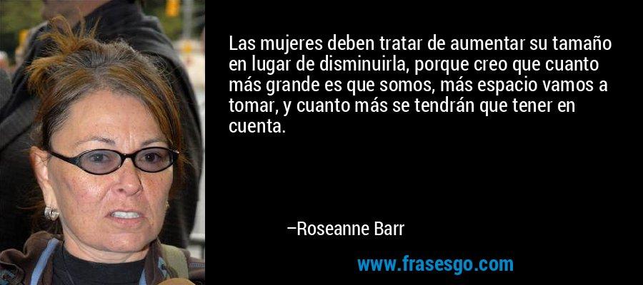 Las mujeres deben tratar de aumentar su tamaño en lugar de disminuirla, porque creo que cuanto más grande es que somos, más espacio vamos a tomar, y cuanto más se tendrán que tener en cuenta. – Roseanne Barr