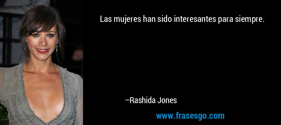 Las mujeres han sido interesantes para siempre. – Rashida Jones