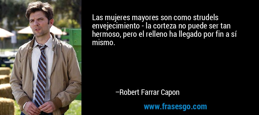 Las mujeres mayores son como strudels envejecimiento - la corteza no puede ser tan hermoso, pero el relleno ha llegado por fin a sí mismo. – Robert Farrar Capon