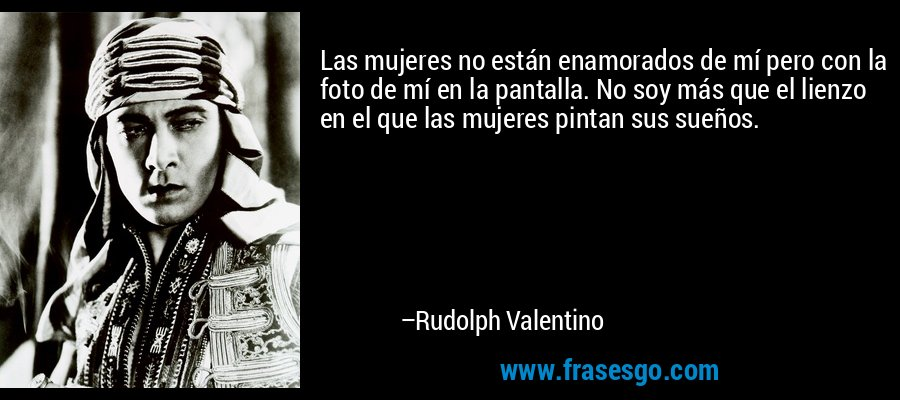 Las mujeres no están enamorados de mí pero con la foto de mí en la pantalla. No soy más que el lienzo en el que las mujeres pintan sus sueños. – Rudolph Valentino