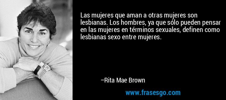 Las mujeres que aman a otras mujeres son lesbianas. Los hombres, ya que sólo pueden pensar en las mujeres en términos sexuales, definen como lesbianas sexo entre mujeres. – Rita Mae Brown