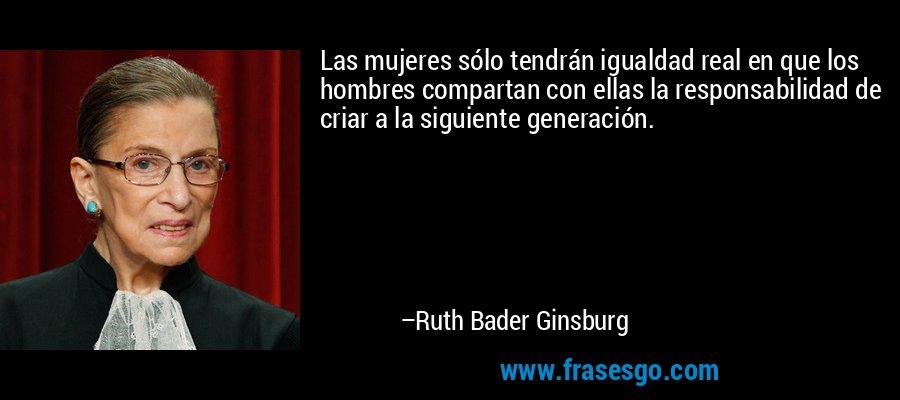 Las mujeres sólo tendrán igualdad real en que los hombres compartan con ellas la responsabilidad de criar a la siguiente generación. – Ruth Bader Ginsburg