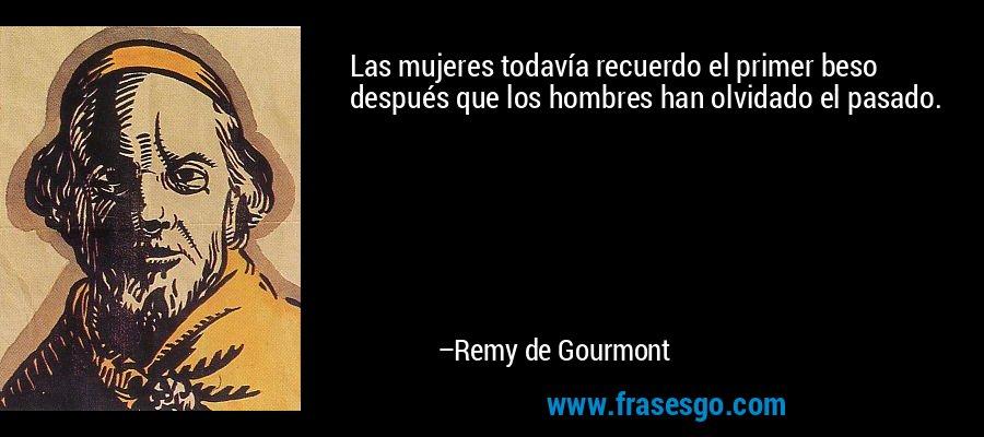 Las mujeres todavía recuerdo el primer beso después que los hombres han olvidado el pasado. – Remy de Gourmont