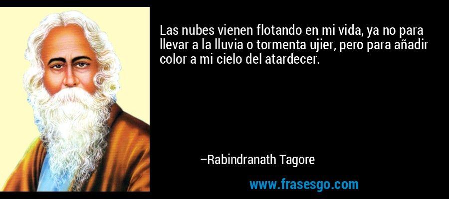 Las nubes vienen flotando en mi vida, ya no para llevar a la lluvia o tormenta ujier, pero para añadir color a mi cielo del atardecer. – Rabindranath Tagore