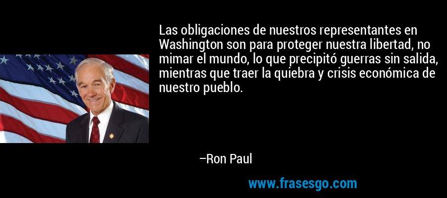 Las obligaciones de nuestros representantes en Washington son para proteger nuestra libertad, no mimar el mundo, lo que precipitó guerras sin salida, mientras que traer la quiebra y crisis económica de nuestro pueblo. – Ron Paul