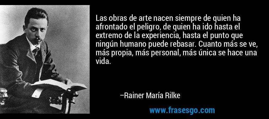 Las obras de arte nacen siempre de quien ha afrontado el peligro, de quien ha ido hasta el extremo de la experiencia, hasta el punto que ningún humano puede rebasar. Cuanto más se ve, más propia, más personal, más única se hace una vida. – Rainer María Rilke