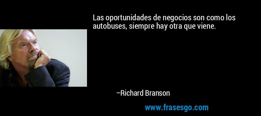 Las oportunidades de negocios son como los autobuses, siempre hay otra que viene. – Richard Branson