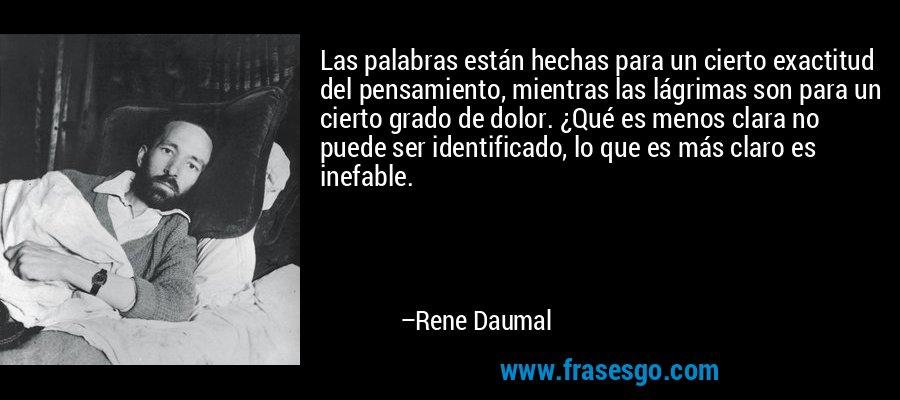 Las palabras están hechas para un cierto exactitud del pensamiento, mientras las lágrimas son para un cierto grado de dolor. ¿Qué es menos clara no puede ser identificado, lo que es más claro es inefable. – Rene Daumal