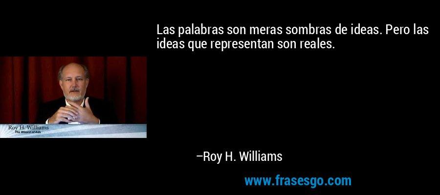Las palabras son meras sombras de ideas. Pero las ideas que representan son reales. – Roy H. Williams