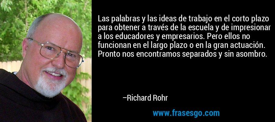 Las palabras y las ideas de trabajo en el corto plazo para obtener a través de la escuela y de impresionar a los educadores y empresarios. Pero ellos no funcionan en el largo plazo o en la gran actuación. Pronto nos encontramos separados y sin asombro. – Richard Rohr