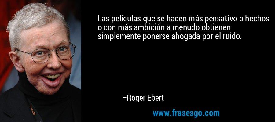 Las películas que se hacen más pensativo o hechos o con más ambición a menudo obtienen simplemente ponerse ahogada por el ruido. – Roger Ebert
