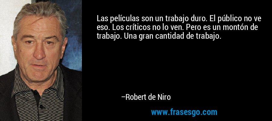 Las películas son un trabajo duro. El público no ve eso. Los críticos no lo ven. Pero es un montón de trabajo. Una gran cantidad de trabajo. – Robert de Niro