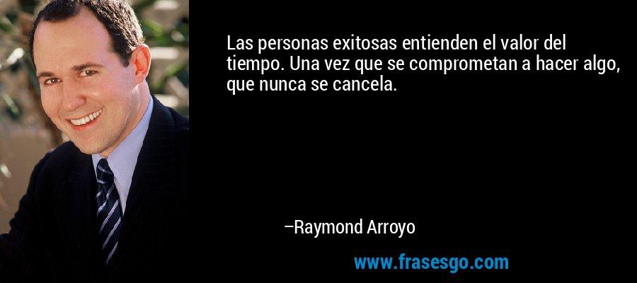 Las personas exitosas entienden el valor del tiempo. Una vez que se comprometan a hacer algo, que nunca se cancela. – Raymond Arroyo