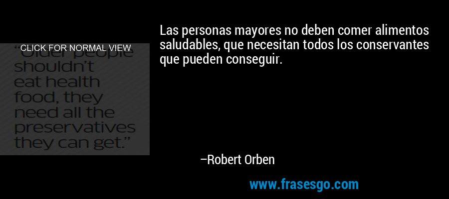 Las personas mayores no deben comer alimentos saludables, que necesitan todos los conservantes que pueden conseguir. – Robert Orben