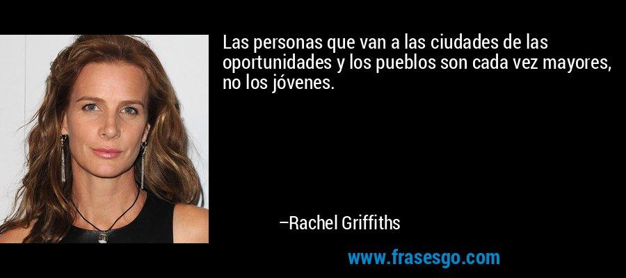 Las personas que van a las ciudades de las oportunidades y los pueblos son cada vez mayores, no los jóvenes. – Rachel Griffiths
