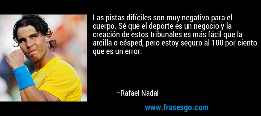 Las pistas difíciles son muy negativo para el cuerpo. Sé que el deporte es un negocio y la creación de estos tribunales es más fácil que la arcilla o césped, pero estoy seguro al 100 por ciento que es un error. – Rafael Nadal