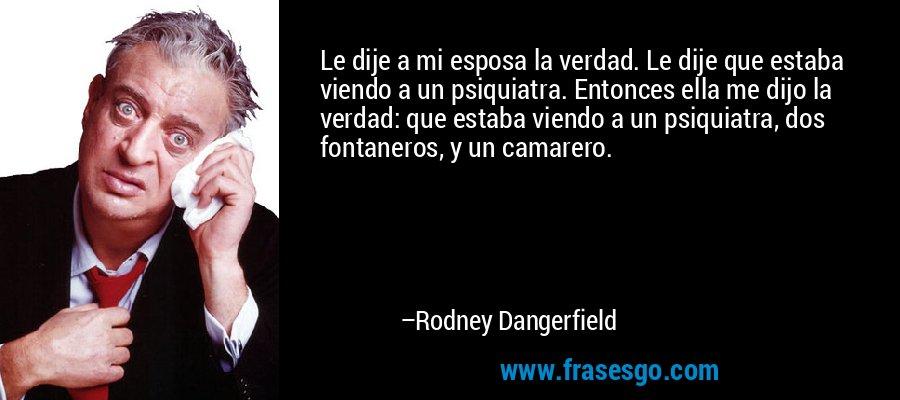 Le dije a mi esposa la verdad. Le dije que estaba viendo a un psiquiatra. Entonces ella me dijo la verdad: que estaba viendo a un psiquiatra, dos fontaneros, y un camarero. – Rodney Dangerfield