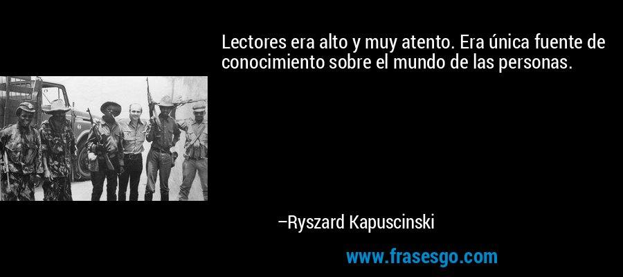 Lectores era alto y muy atento. Era única fuente de conocimiento sobre el mundo de las personas. – Ryszard Kapuscinski