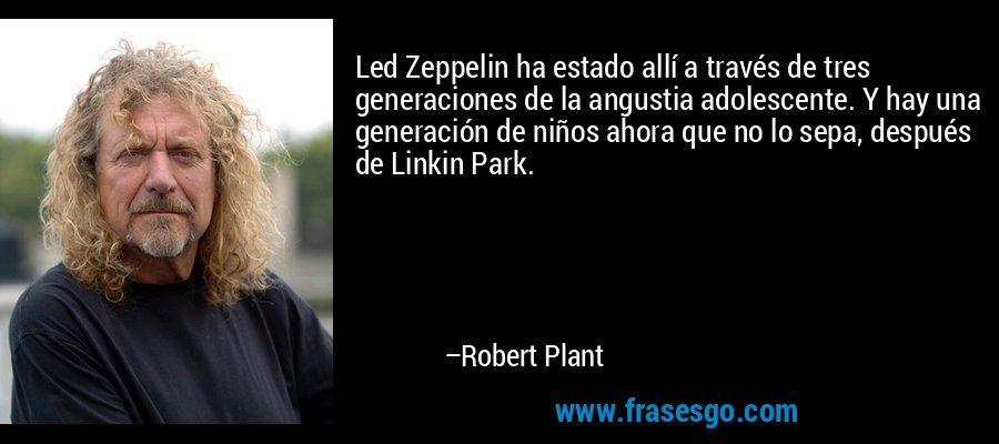 Led Zeppelin ha estado allí a través de tres generaciones de la angustia adolescente. Y hay una generación de niños ahora que no lo sepa, después de Linkin Park. – Robert Plant