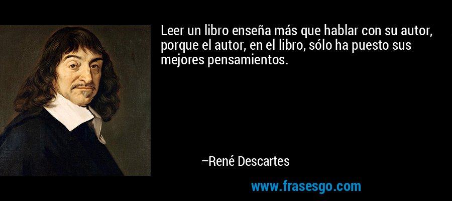 Leer un libro enseña más que hablar con su autor, porque el autor, en el libro, sólo ha puesto sus mejores pensamientos. – René Descartes