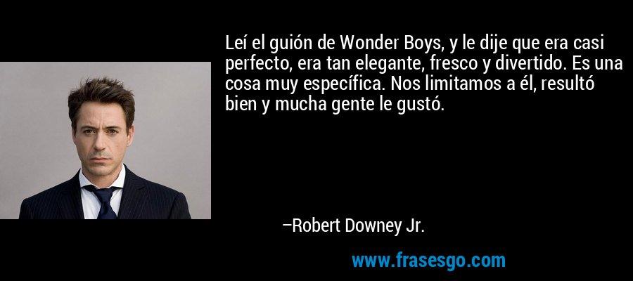 Leí el guión de Wonder Boys, y le dije que era casi perfecto, era tan elegante, fresco y divertido. Es una cosa muy específica. Nos limitamos a él, resultó bien y mucha gente le gustó. – Robert Downey Jr.