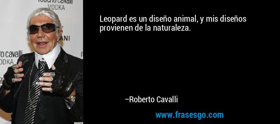 Leopard es un diseño animal, y mis diseños provienen de la naturaleza. – Roberto Cavalli