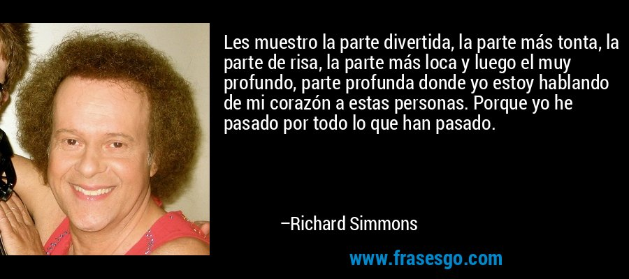 Les muestro la parte divertida, la parte más tonta, la parte de risa, la parte más loca y luego el muy profundo, parte profunda donde yo estoy hablando de mi corazón a estas personas. Porque yo he pasado por todo lo que han pasado. – Richard Simmons