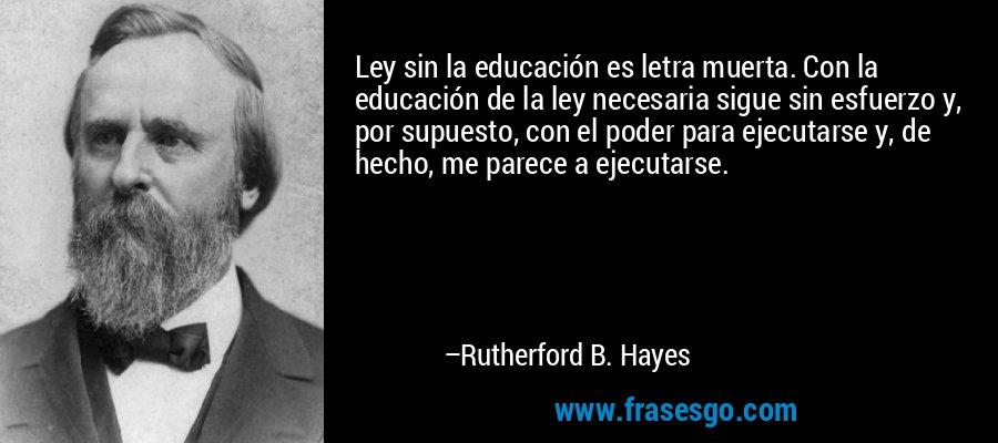 Ley sin la educación es letra muerta. Con la educación de la ley necesaria sigue sin esfuerzo y, por supuesto, con el poder para ejecutarse y, de hecho, me parece a ejecutarse. – Rutherford B. Hayes