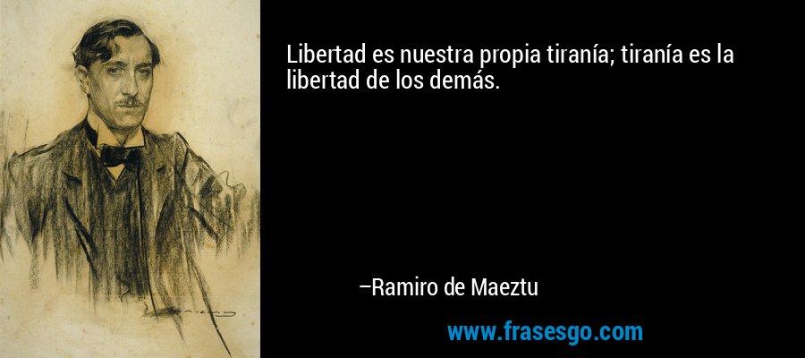 Libertad es nuestra propia tiranía; tiranía es la libertad de los demás. – Ramiro de Maeztu