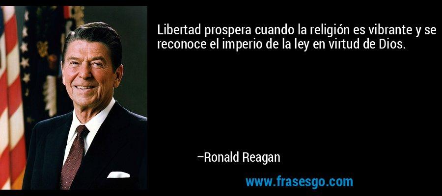 Libertad prospera cuando la religión es vibrante y se reconoce el imperio de la ley en virtud de Dios. – Ronald Reagan