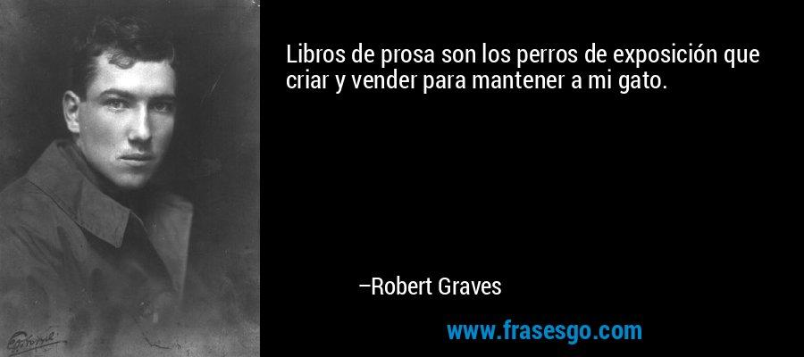 Libros de prosa son los perros de exposición que criar y vender para mantener a mi gato. – Robert Graves