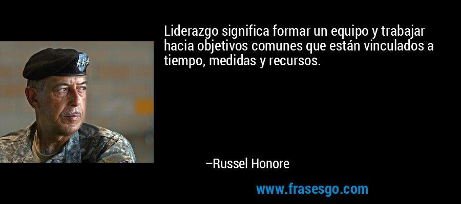 Liderazgo significa formar un equipo y trabajar hacia objetivos comunes que están vinculados a tiempo, medidas y recursos. – Russel Honore