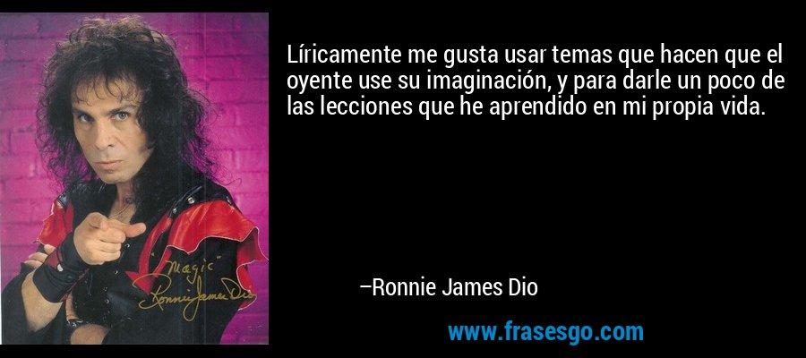Líricamente me gusta usar temas que hacen que el oyente use su imaginación, y para darle un poco de las lecciones que he aprendido en mi propia vida. – Ronnie James Dio