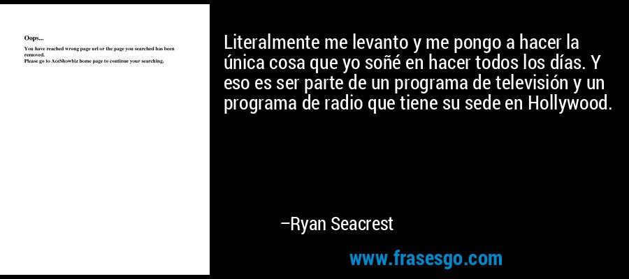 Literalmente me levanto y me pongo a hacer la única cosa que yo soñé en hacer todos los días. Y eso es ser parte de un programa de televisión y un programa de radio que tiene su sede en Hollywood. – Ryan Seacrest