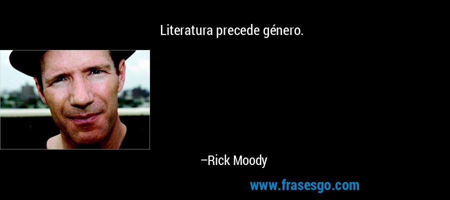 Literatura precede género. – Rick Moody