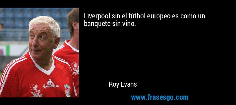 Liverpool sin el fútbol europeo es como un banquete sin vino. – Roy Evans