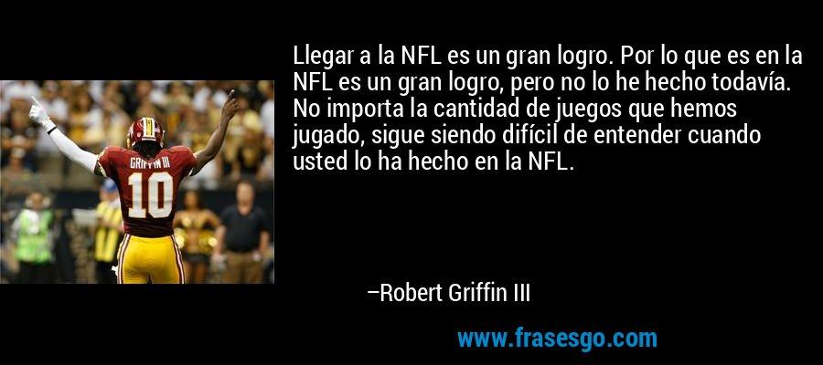 Llegar a la NFL es un gran logro. Por lo que es en la NFL es un gran logro, pero no lo he hecho todavía. No importa la cantidad de juegos que hemos jugado, sigue siendo difícil de entender cuando usted lo ha hecho en la NFL. – Robert Griffin III